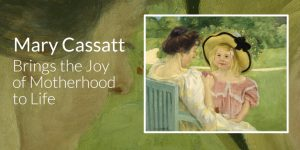 Mary Cassatt Brings the Joy of Motherhood to Life