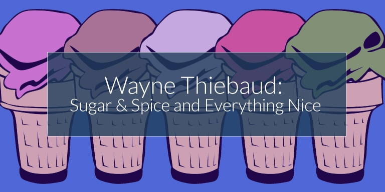 Wayne Thiebaud: Sugar & Spice and Everything Nice
